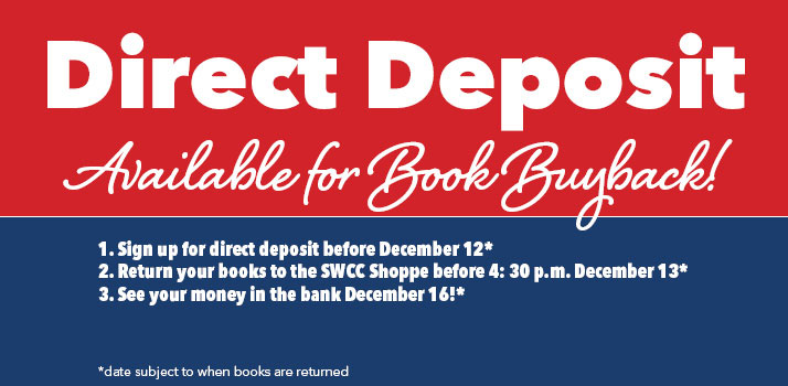 Direct Deposit Available for Book Buyback! 1. Sign up for direct deposit before December 12* 2. Return your books to the SWCC Shoppe before 4: 30 p.m. December 13* 3. See your money in the bank December 16!* *date subject to when books are returned